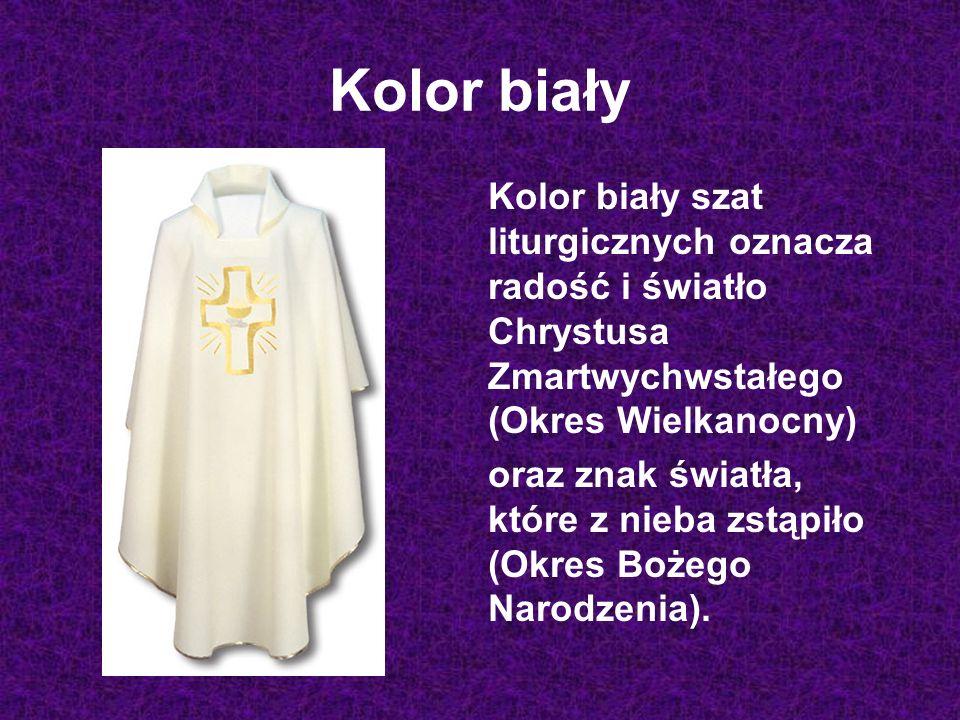 Kolor biały Kolor biały szat liturgicznych oznacza radość i światło Chrystusa Zmartwychwstałego (Okres Wielkanocny)