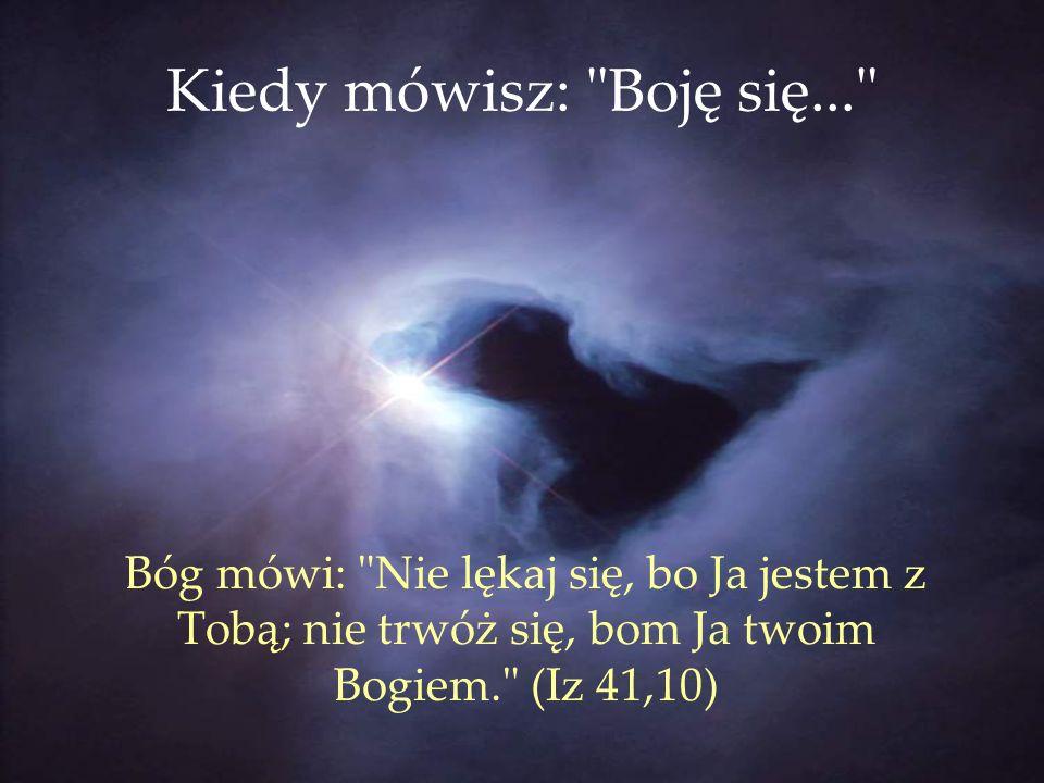 Kiedy mówisz: Boję się... Bóg mówi: Nie lękaj się, bo Ja jestem z Tobą; nie trwóż się, bom Ja twoim Bogiem. (Iz 41,10)