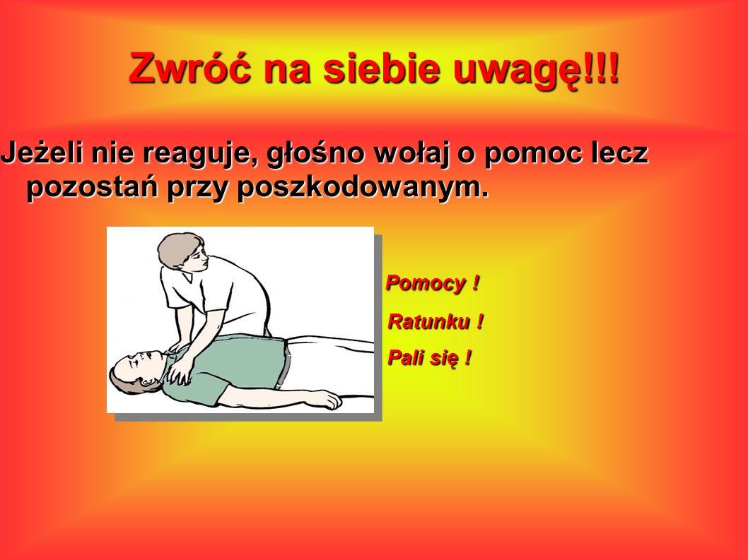 Zwróć na siebie uwagę!!! Jeżeli nie reaguje, głośno wołaj o pomoc lecz pozostań przy poszkodowanym.