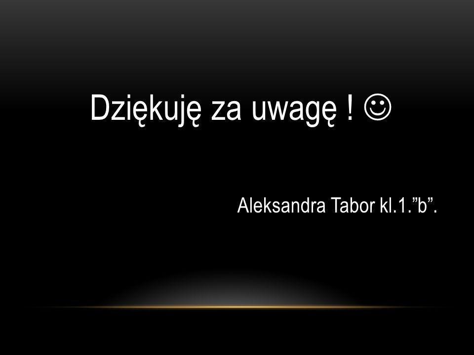Dziękuję za uwagę !  Aleksandra Tabor kl.1. b .
