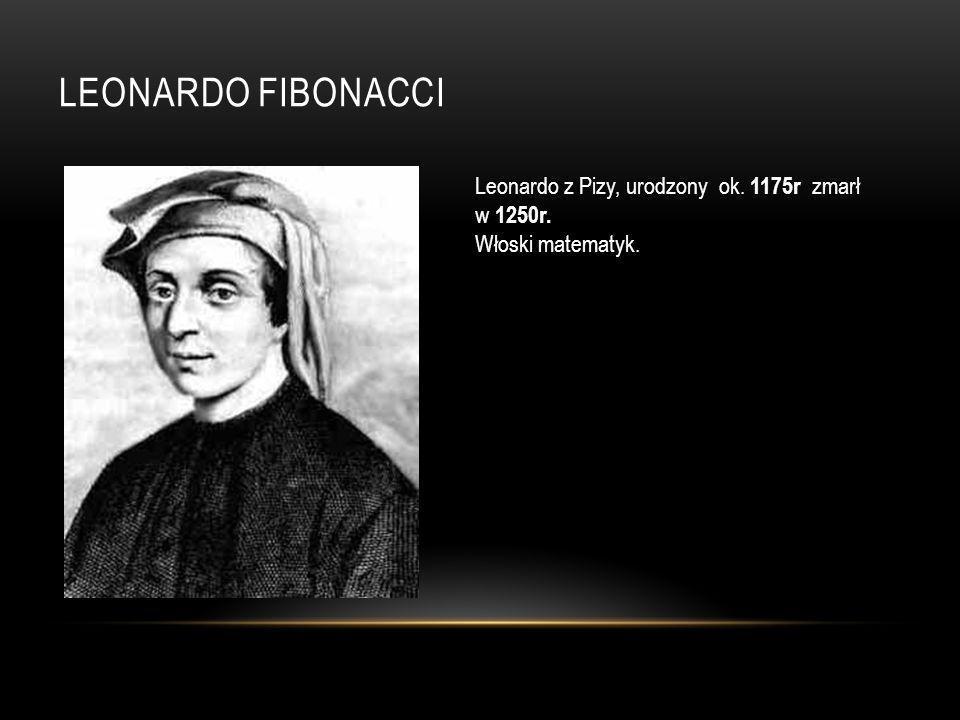 Leonardo Fibonacci Leonardo z Pizy, urodzony ok. 1175r zmarł w 1250r.