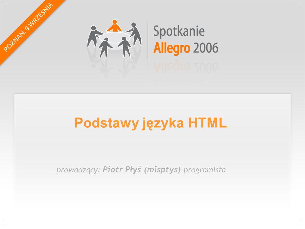 Podstawy języka HTML prowadzący: Piotr Płyś (misptys) programista