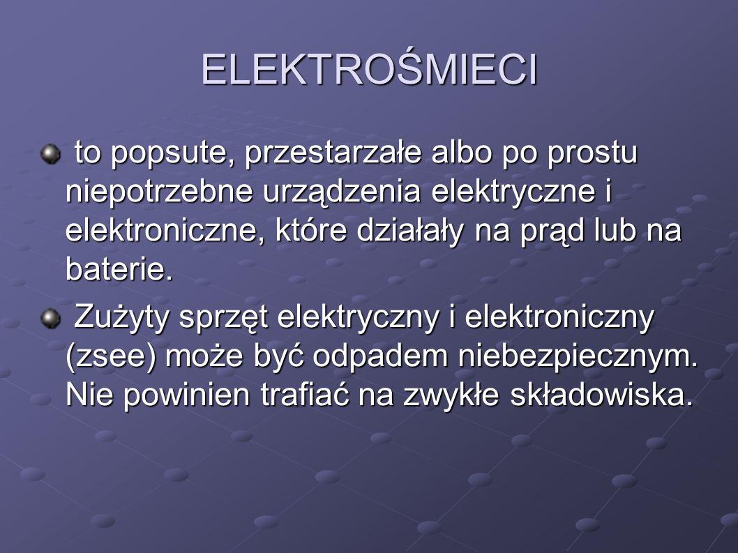 ELEKTROŚMIECI to popsute, przestarzałe albo po prostu niepotrzebne urządzenia elektryczne i elektroniczne, które działały na prąd lub na baterie.
