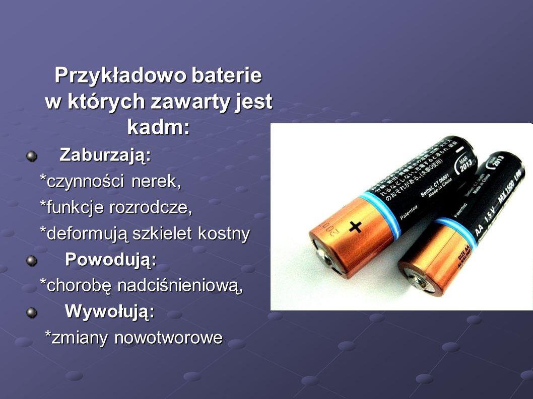 Przykładowo baterie w których zawarty jest kadm: