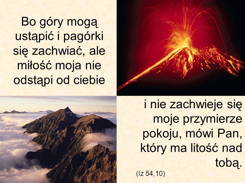 Bo góry mogą ustąpić i pagórki się zachwiać, ale miłość moja nie odstąpi od ciebie