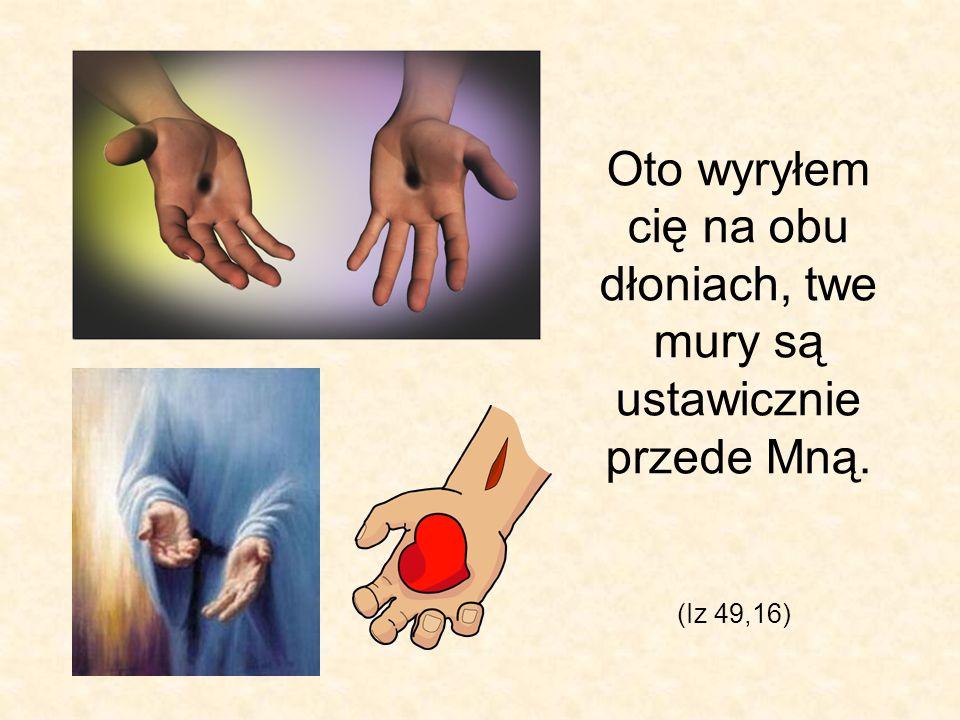 Oto wyryłem cię na obu dłoniach, twe mury są ustawicznie przede Mną.