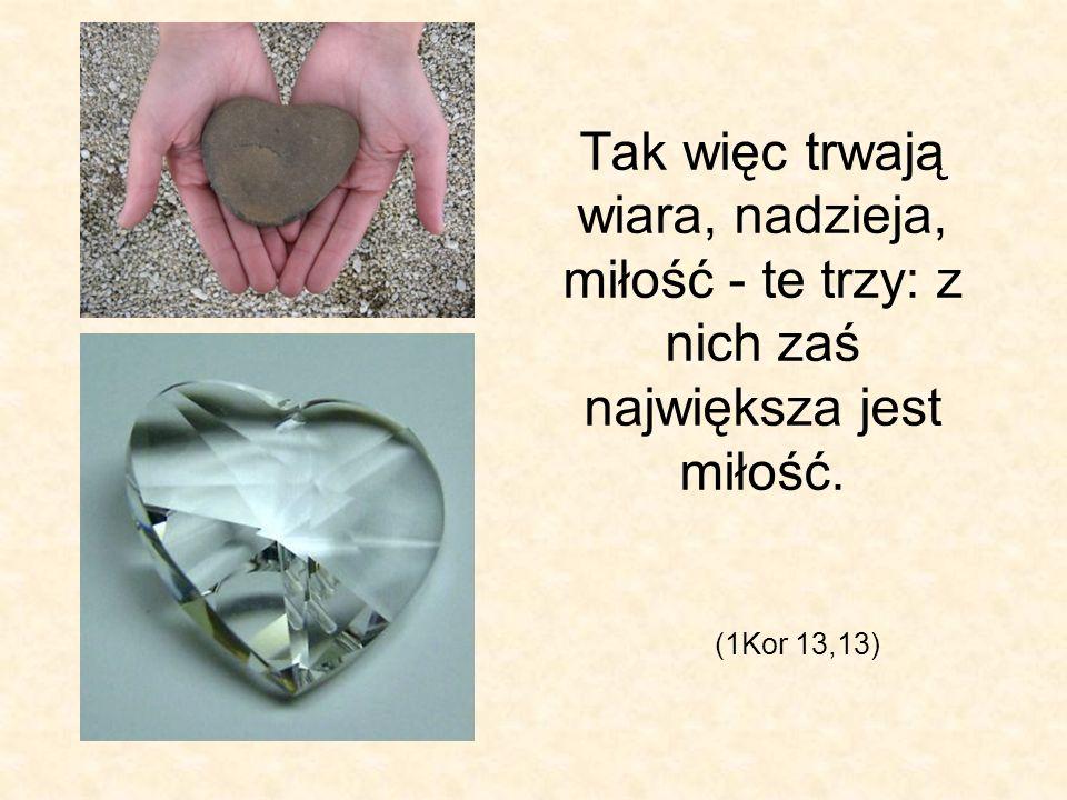 Tak więc trwają wiara, nadzieja, miłość - te trzy: z nich zaś największa jest miłość.