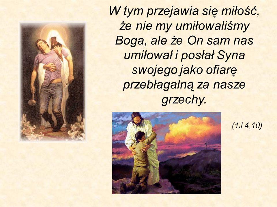W tym przejawia się miłość, że nie my umiłowaliśmy Boga, ale że On sam nas umiłował i posłał Syna swojego jako ofiarę przebłagalną za nasze grzechy.