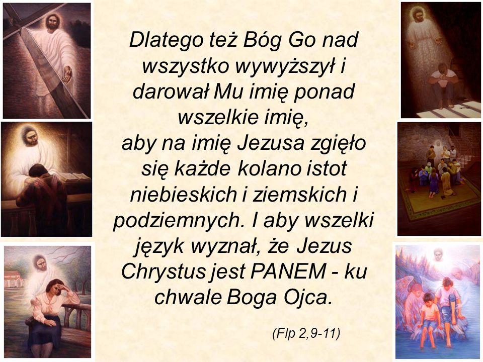 Dlatego też Bóg Go nad wszystko wywyższył i darował Mu imię ponad wszelkie imię, aby na imię Jezusa zgięło się każde kolano istot niebieskich i ziemskich i podziemnych. I aby wszelki język wyznał, że Jezus Chrystus jest PANEM - ku chwale Boga Ojca.