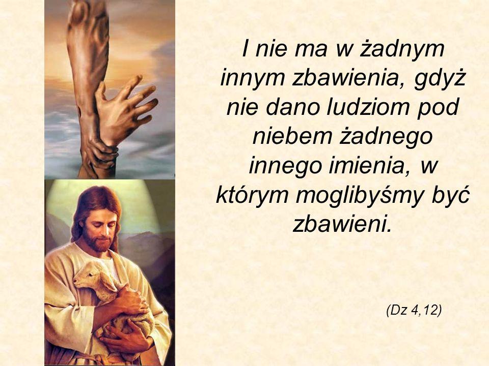 I nie ma w żadnym innym zbawienia, gdyż nie dano ludziom pod niebem żadnego innego imienia, w którym moglibyśmy być zbawieni.