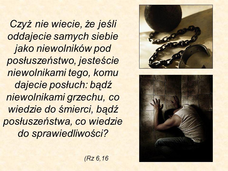 Czyż nie wiecie, że jeśli oddajecie samych siebie jako niewolników pod posłuszeństwo, jesteście niewolnikami tego, komu dajecie posłuch: bądź niewolnikami grzechu, co wiedzie do śmierci, bądź posłuszeństwa, co wiedzie do sprawiedliwości