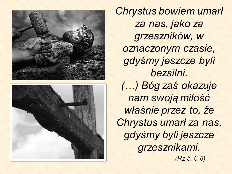 Chrystus bowiem umarł za nas, jako za grzeszników, w oznaczonym czasie, gdyśmy jeszcze byli bezsilni. (…) Bóg zaś okazuje nam swoją miłość właśnie przez to, że Chrystus umarł za nas, gdyśmy byli jeszcze grzesznikami.