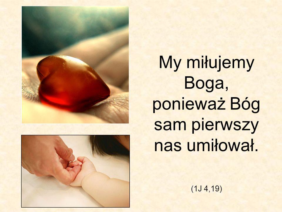 My miłujemy Boga, ponieważ Bóg sam pierwszy nas umiłował.