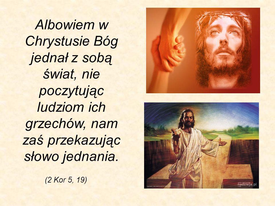 Albowiem w Chrystusie Bóg jednał z sobą świat, nie poczytując ludziom ich grzechów, nam zaś przekazując słowo jednania.