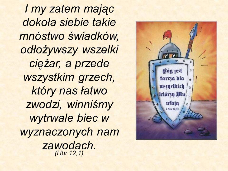 I my zatem mając dokoła siebie takie mnóstwo świadków, odłożywszy wszelki ciężar, a przede wszystkim grzech, który nas łatwo zwodzi, winniśmy wytrwale biec w wyznaczonych nam zawodach.