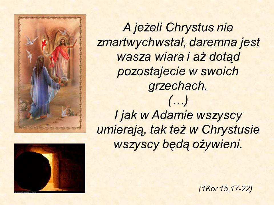 A jeżeli Chrystus nie zmartwychwstał, daremna jest wasza wiara i aż dotąd pozostajecie w swoich grzechach. (…) I jak w Adamie wszyscy umierają, tak też w Chrystusie wszyscy będą ożywieni.