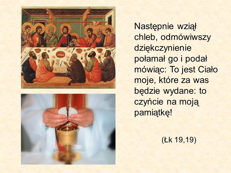 Następnie wziął chleb, odmówiwszy dziękczynienie połamał go i podał mówiąc: To jest Ciało moje, które za was będzie wydane: to czyńcie na moją pamiątkę!