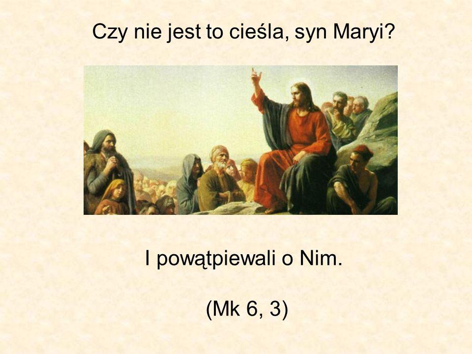 Czy nie jest to cieśla, syn Maryi I powątpiewali o Nim. (Mk 6, 3)