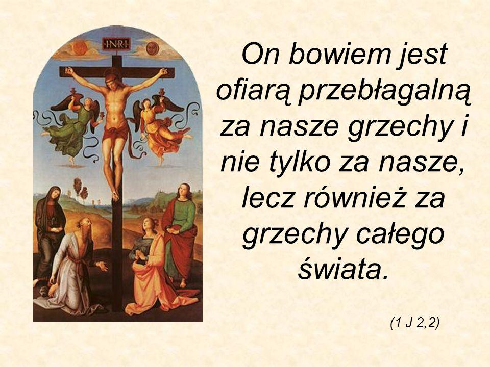 On bowiem jest ofiarą przebłagalną za nasze grzechy i nie tylko za nasze, lecz również za grzechy całego świata.