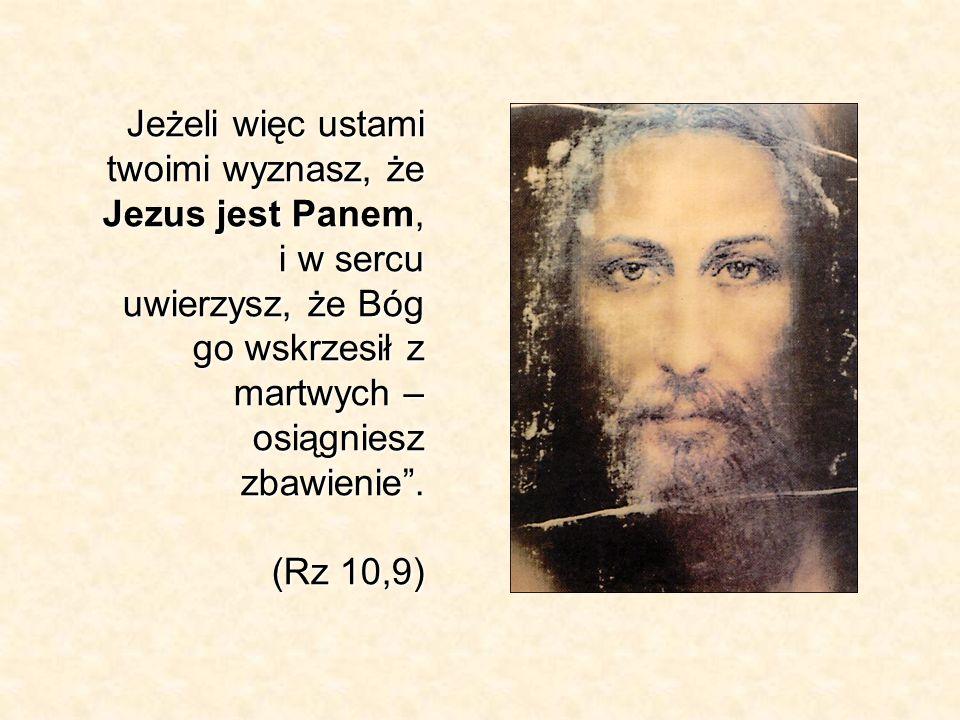Jeżeli więc ustami twoimi wyznasz, że Jezus jest Panem, i w sercu uwierzysz, że Bóg go wskrzesił z martwych – osiągniesz zbawienie .