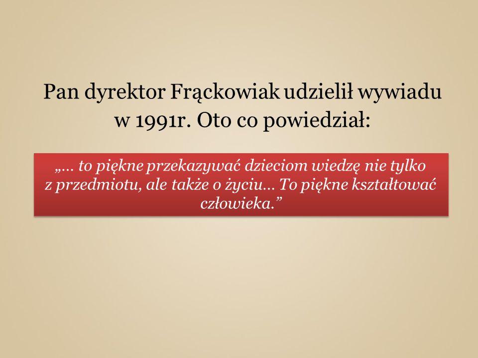 Pan dyrektor Frąckowiak udzielił wywiadu w 1991r. Oto co powiedział: