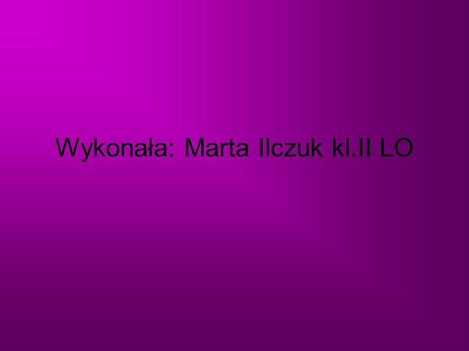 Wykonała: Marta Ilczuk kl.II LO