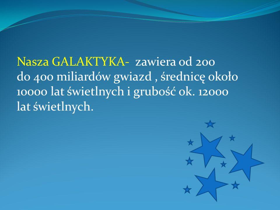 Nasza GALAKTYKA- zawiera od 200 do 400 miliardów gwiazd , średnicę około 10000 lat świetlnych i grubość ok.