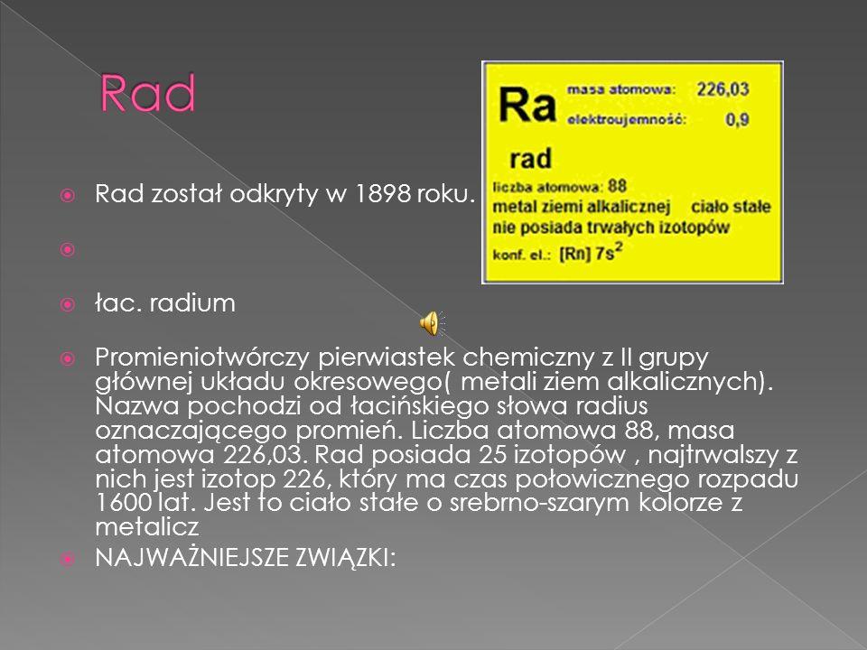 Rad Rad został odkryty w 1898 roku. łac. radium