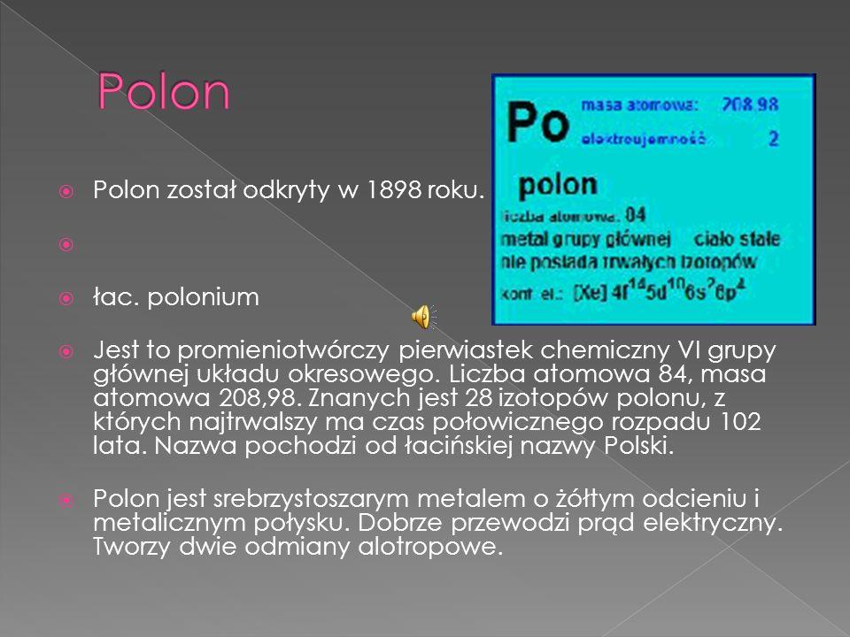 Polon Polon został odkryty w 1898 roku. łac. polonium