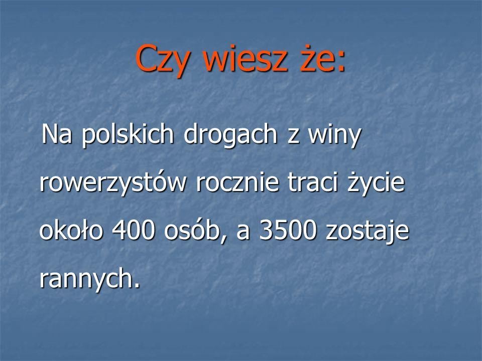 Czy wiesz że: Na polskich drogach z winy rowerzystów rocznie traci życie około 400 osób, a 3500 zostaje rannych.