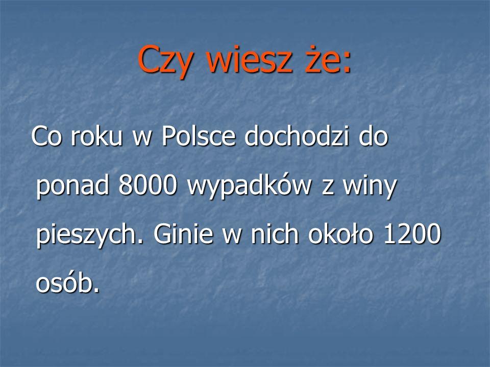 Czy wiesz że: Co roku w Polsce dochodzi do ponad 8000 wypadków z winy pieszych.