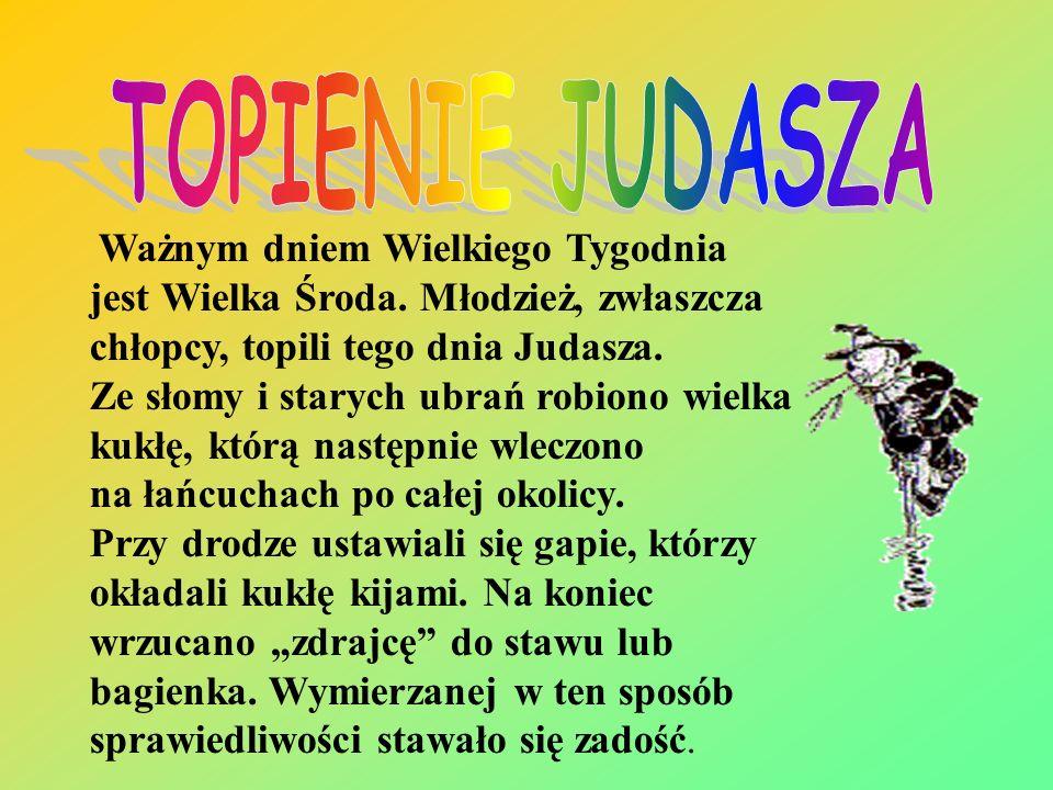 TOPIENIE JUDASZA Ważnym dniem Wielkiego Tygodnia jest Wielka Środa. Młodzież, zwłaszcza chłopcy, topili tego dnia Judasza.