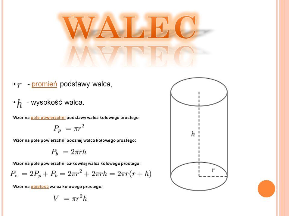 WALEC - promień podstawy walca, - wysokość walca.