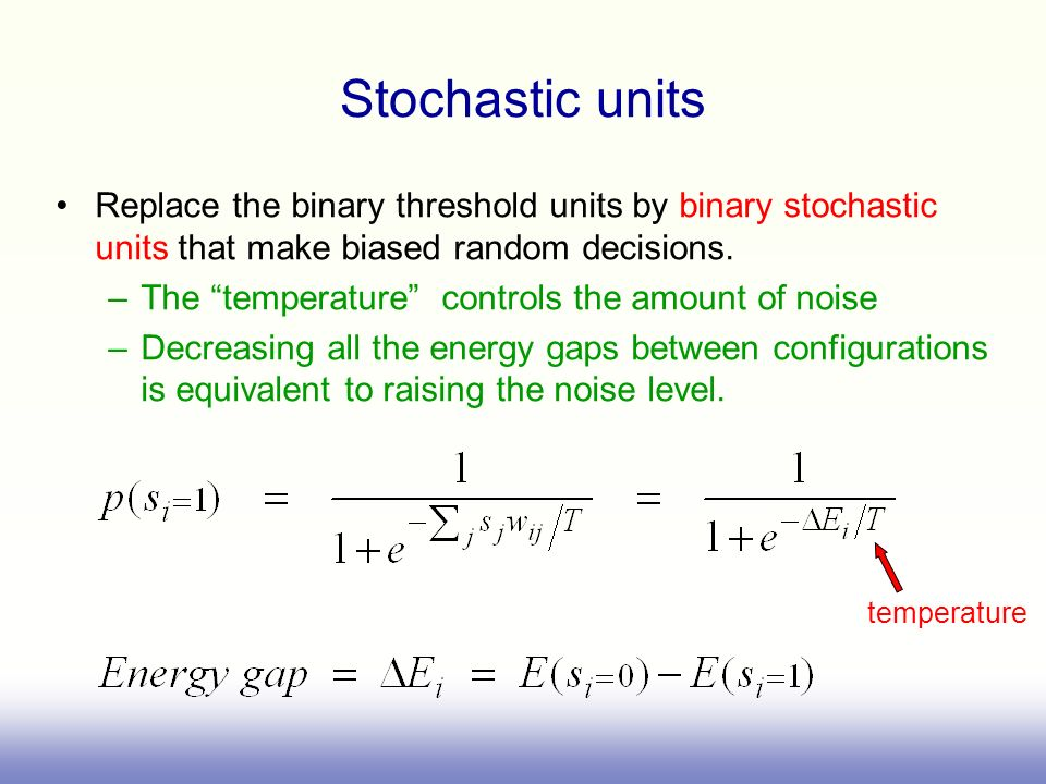 Stochastic unitsReplace the binary threshold units by binary stochastic units that make biased random decisions.
