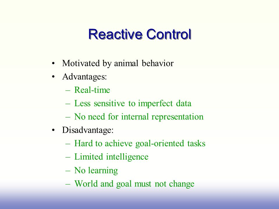 Reactive Control Motivated by animal behavior Advantages: Real-time