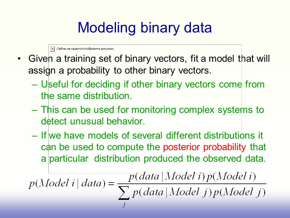 Modeling binary data Given a training set of binary vectors, fit a model that will assign a probability to other binary vectors.