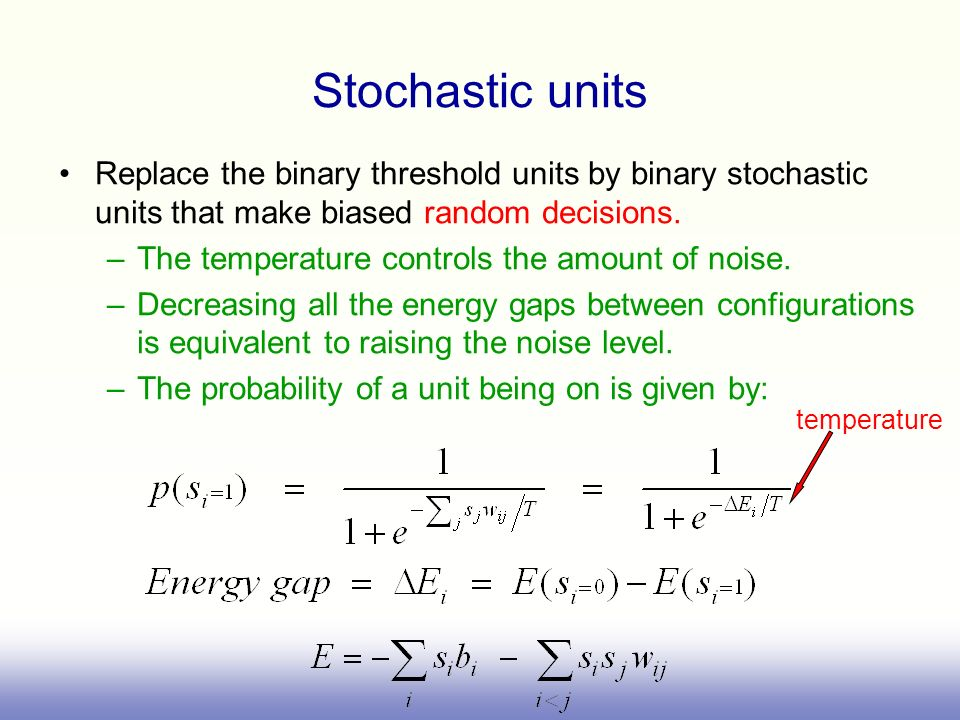 Stochastic units Replace the binary threshold units by binary stochastic units that make biased random decisions.