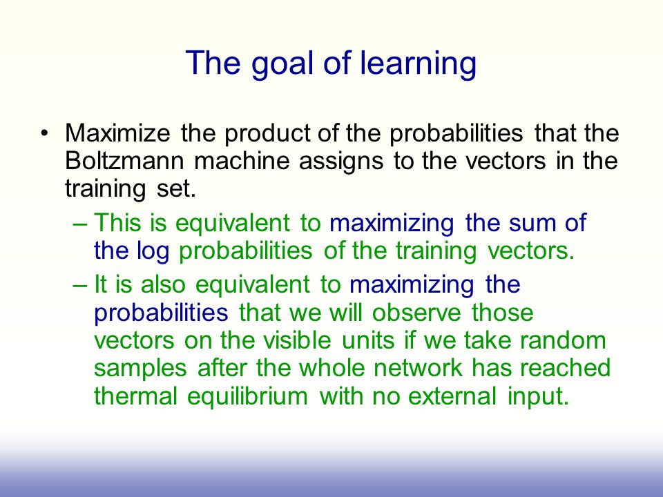 The goal of learning Maximize the product of the probabilities that the Boltzmann machine assigns to the vectors in the training set.