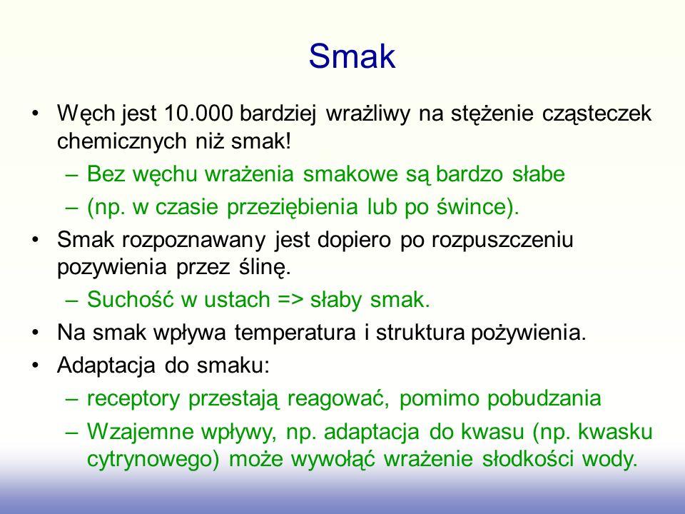 Smak Węch jest 10.000 bardziej wrażliwy na stężenie cząsteczek chemicznych niż smak! Bez węchu wrażenia smakowe są bardzo słabe.