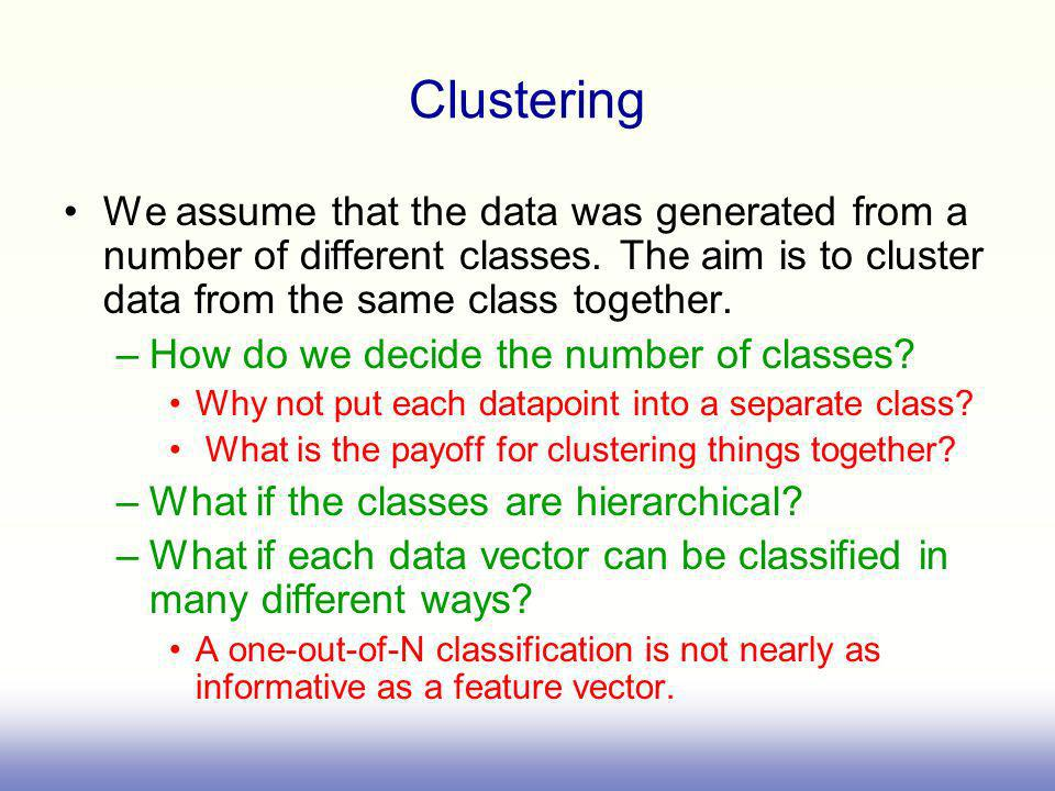 Clustering We assume that the data was generated from a number of different classes. The aim is to cluster data from the same class together.