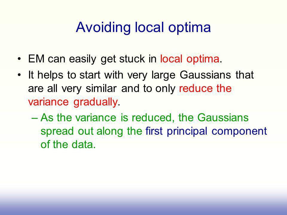 Avoiding local optima EM can easily get stuck in local optima.