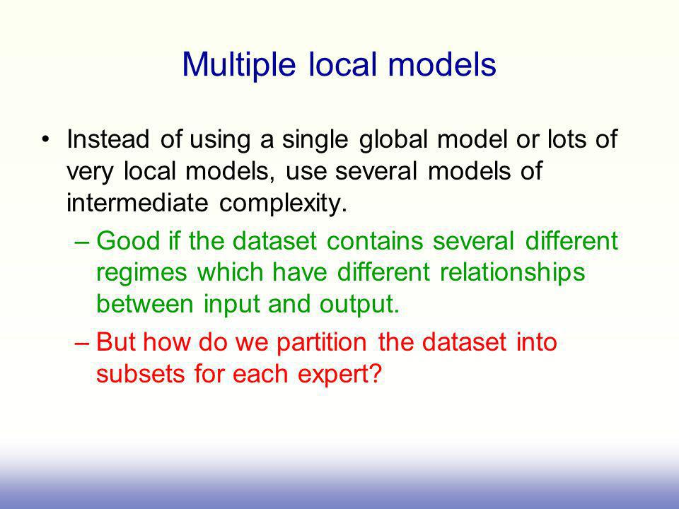 Multiple local models Instead of using a single global model or lots of very local models, use several models of intermediate complexity.