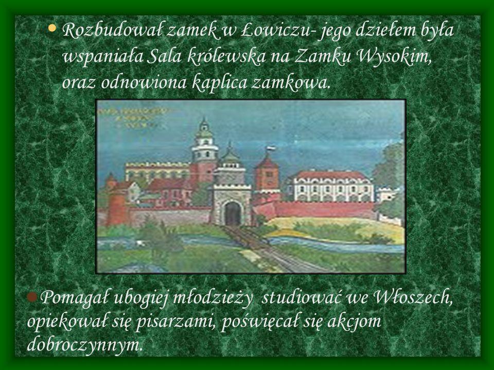 Rozbudował zamek w Łowiczu- jego dziełem była wspaniała Sala królewska na Zamku Wysokim, oraz odnowiona kaplica zamkowa.
