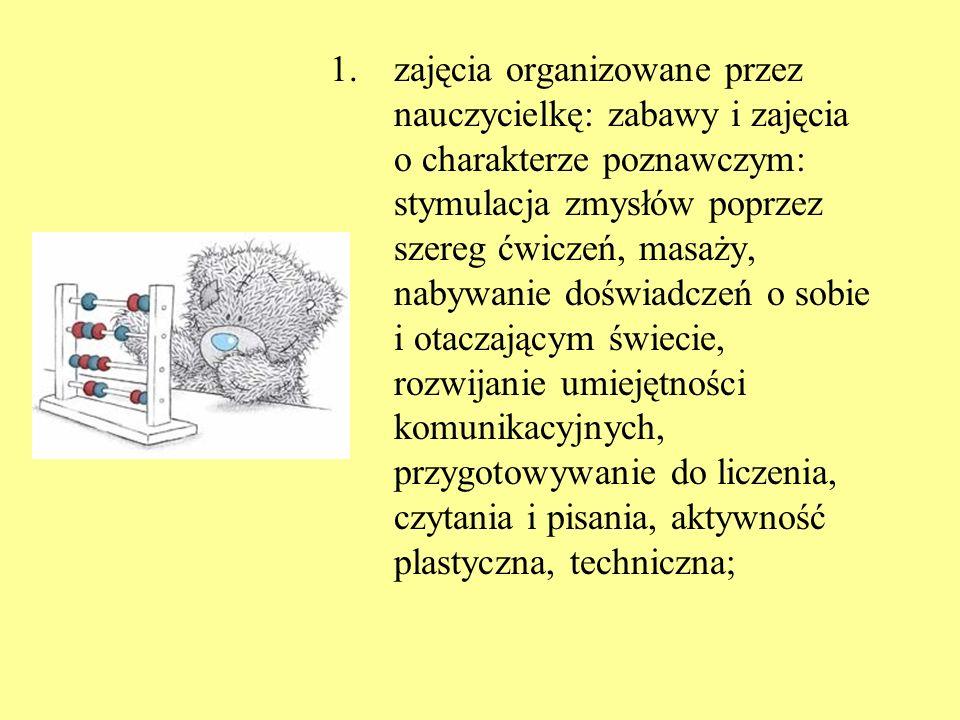 zajęcia organizowane przez nauczycielkę: zabawy i zajęcia o charakterze poznawczym: stymulacja zmysłów poprzez szereg ćwiczeń, masaży, nabywanie doświadczeń o sobie i otaczającym świecie, rozwijanie umiejętności komunikacyjnych, przygotowywanie do liczenia, czytania i pisania, aktywność plastyczna, techniczna;