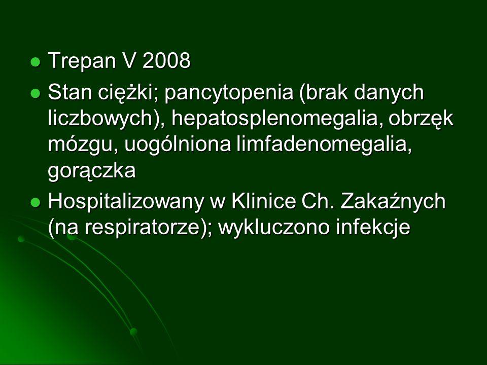 Trepan V 2008 Stan ciężki; pancytopenia (brak danych liczbowych), hepatosplenomegalia, obrzęk mózgu, uogólniona limfadenomegalia, gorączka.
