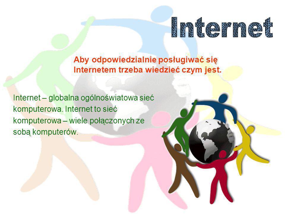 Internet Aby odpowiedzialnie posługiwać się Internetem trzeba wiedzieć czym jest. Internet – globalna ogólnoświatowa sieć.