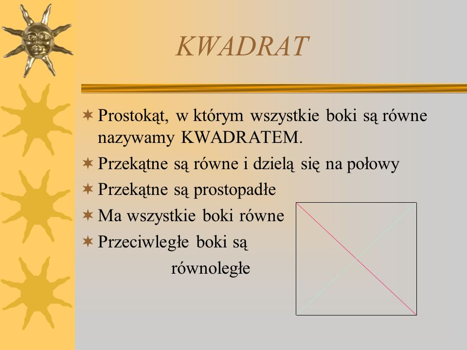 KWADRAT Prostokąt, w którym wszystkie boki są równe nazywamy KWADRATEM. Przekątne są równe i dzielą się na połowy.