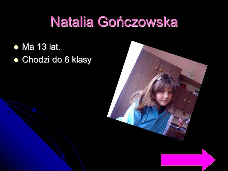 Natalia Gończowska Ma 13 lat. Chodzi do 6 klasy