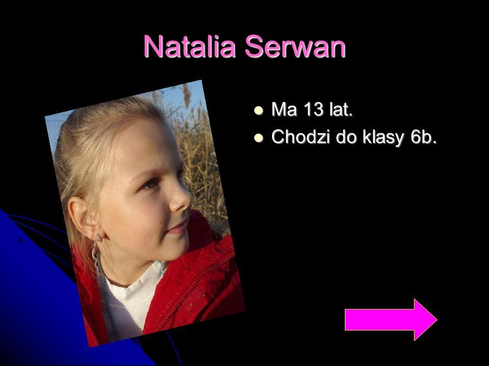 Natalia Serwan Ma 13 lat. Chodzi do klasy 6b.