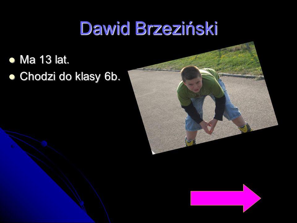Dawid Brzeziński Ma 13 lat. Chodzi do klasy 6b.